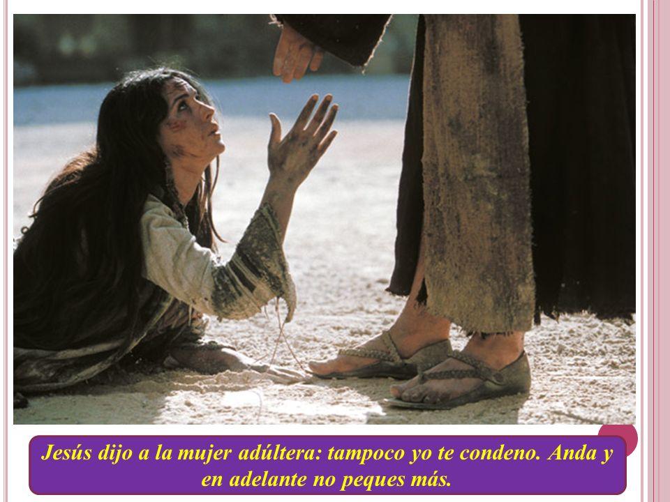 Jesús dijo a la mujer adúltera: tampoco yo te condeno. Anda y en adelante no peques más.