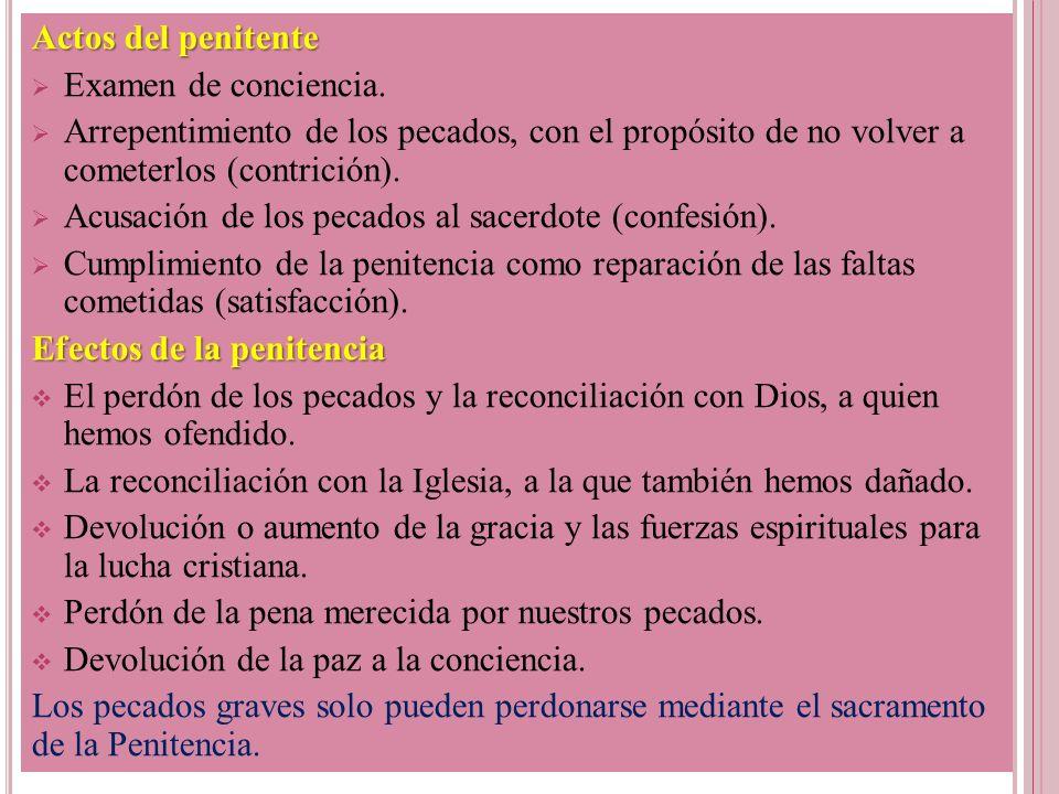 Actos del penitente Examen de conciencia. Arrepentimiento de los pecados, con el propósito de no volver a cometerlos (contrición). Acusación de los pe