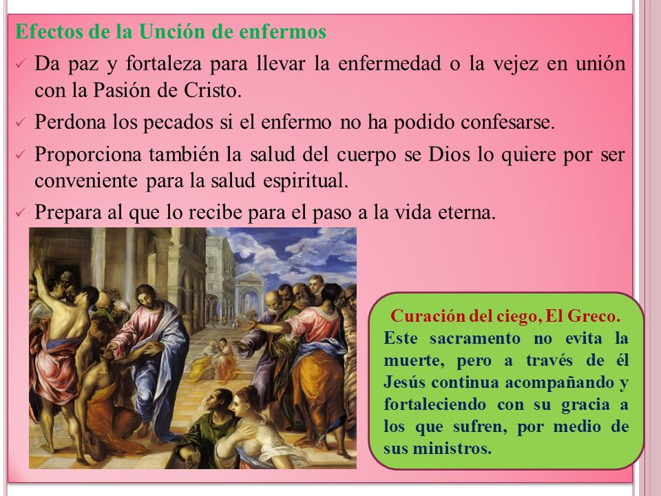Efectos de la Unción de enfermos Da paz y fortaleza para llevar la enfermedad o la vejez en unión con la Pasión de Cristo. Perdona los pecados si el e