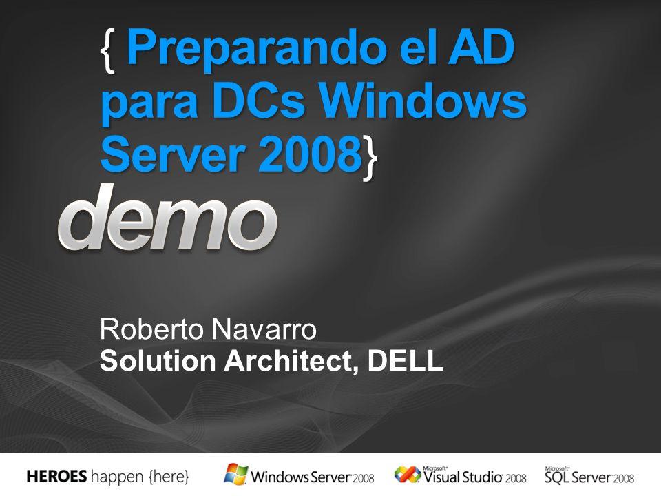 { Preparando el AD para DCs Windows Server 2008} Roberto Navarro Solution Architect, DELL