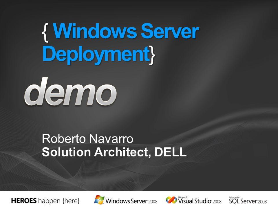 { Windows Server Deployment} Roberto Navarro Solution Architect, DELL
