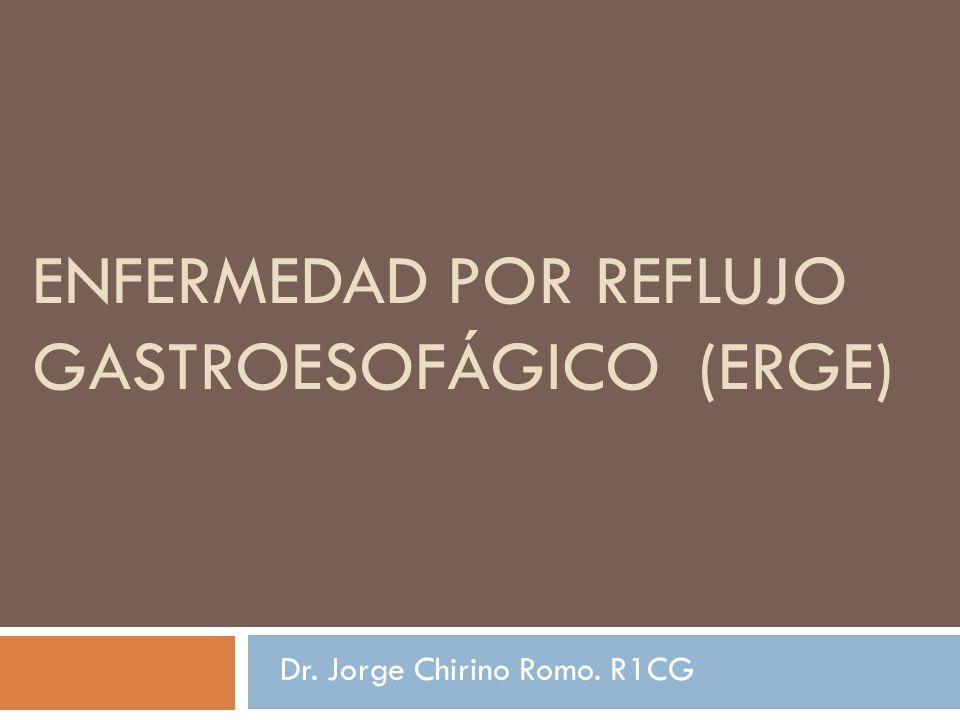 ENFERMEDAD POR REFLUJO GASTROESOFÁGICO (ERGE) Dr. Jorge Chirino Romo. R1CG