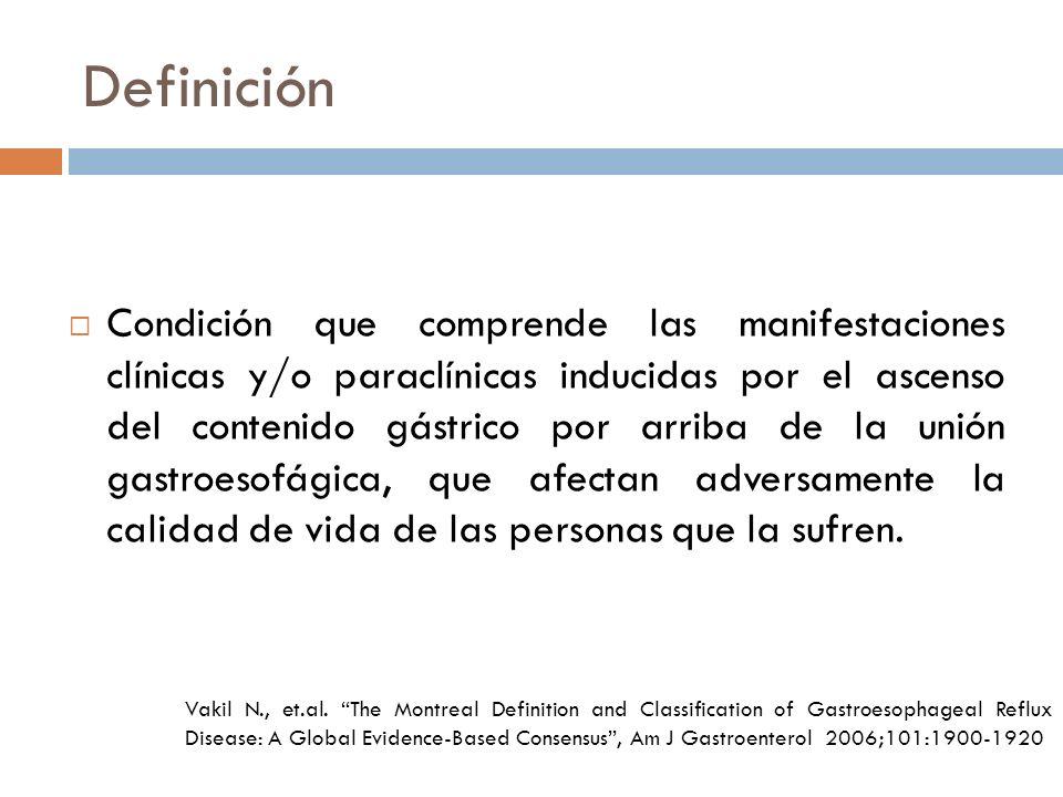 Definición Condición que comprende las manifestaciones clínicas y/o paraclínicas inducidas por el ascenso del contenido gástrico por arriba de la unión gastroesofágica, que afectan adversamente la calidad de vida de las personas que la sufren.