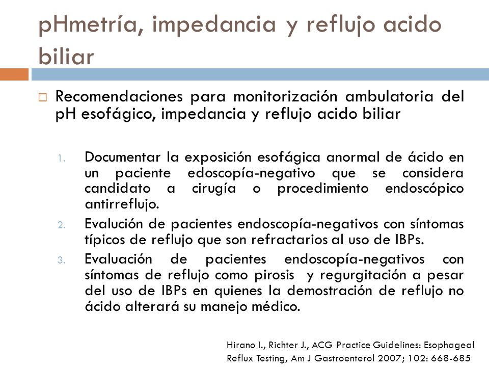 pHmetría, impedancia y reflujo acido biliar Recomendaciones para monitorización ambulatoria del pH esofágico, impedancia y reflujo acido biliar 1.