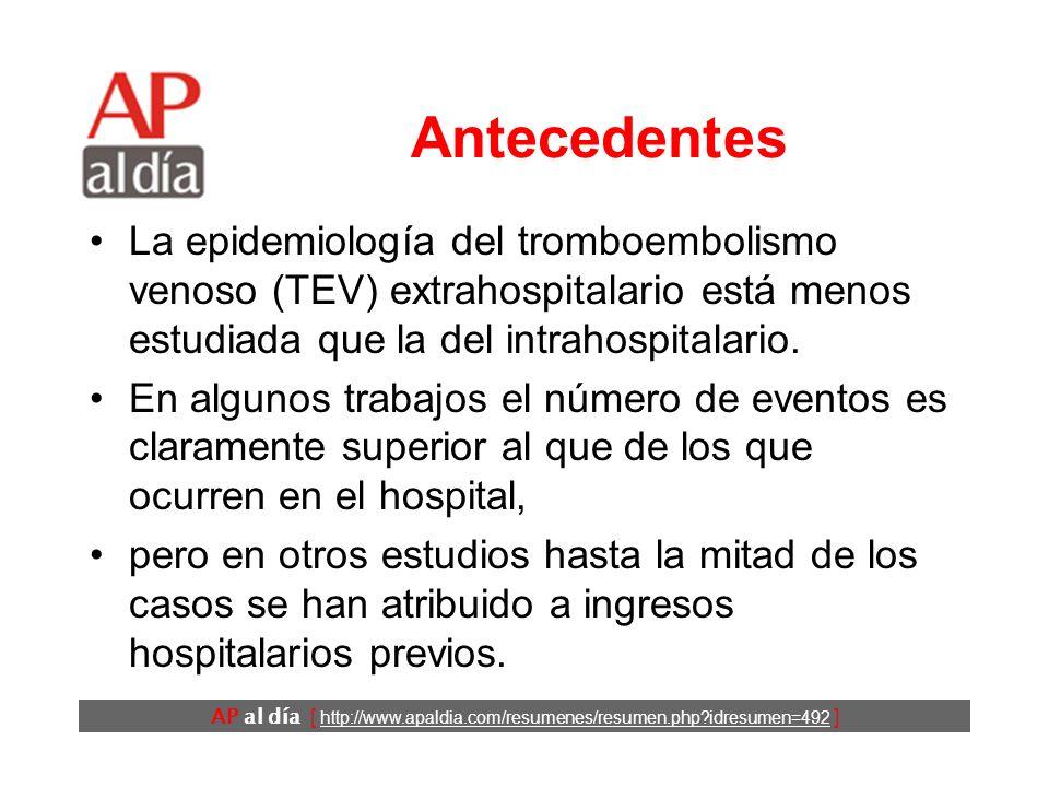 AP al día [ http://www.apaldia.com/resumenes/resumen.php idresumen=492 ] Antecedentes La epidemiología del tromboembolismo venoso (TEV) extrahospitalario está menos estudiada que la del intrahospitalario.