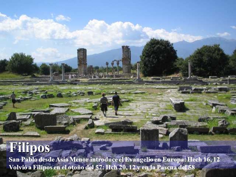 Filipos Filipos San Pablo desde Asia Menor introduce el Evangelio en Europa: Hech 16, 12 Volvió a Filipos en el otoño del 57: Hch 20, 12 y en la Pascua del 58