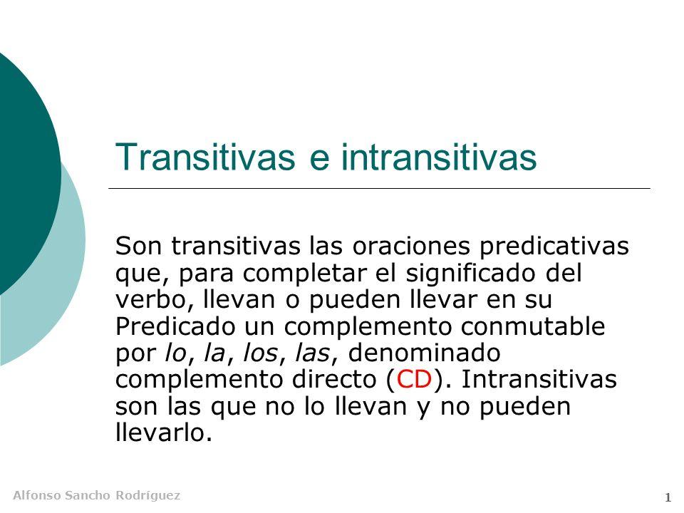 Alfonso Sancho Rodríguez 1 Transitivas e intransitivas Son transitivas las oraciones predicativas que, para completar el significado del verbo, llevan o pueden llevar en su Predicado un complemento conmutable por lo, la, los, las, denominado complemento directo (CD).