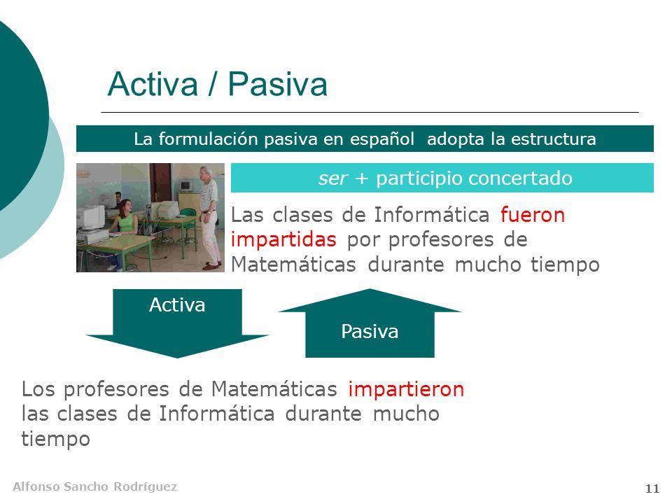 Alfonso Sancho Rodríguez 10 Pasiva Estructura sintáctica en la que el sujeto gramatical no es agente sino paciente de la acción expresada por el verbo