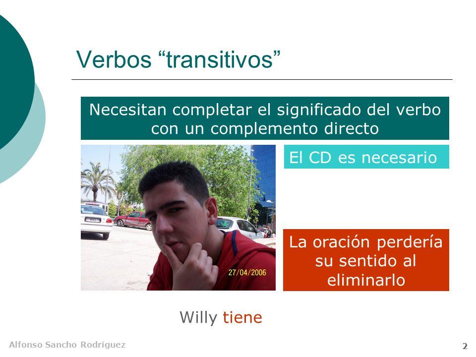 Alfonso Sancho Rodríguez 2 Verbos transitivos Necesitan completar el significado del verbo con un complemento directo Willy tiene mucho morro El CD es necesario La oración perdería su sentido al eliminarlo