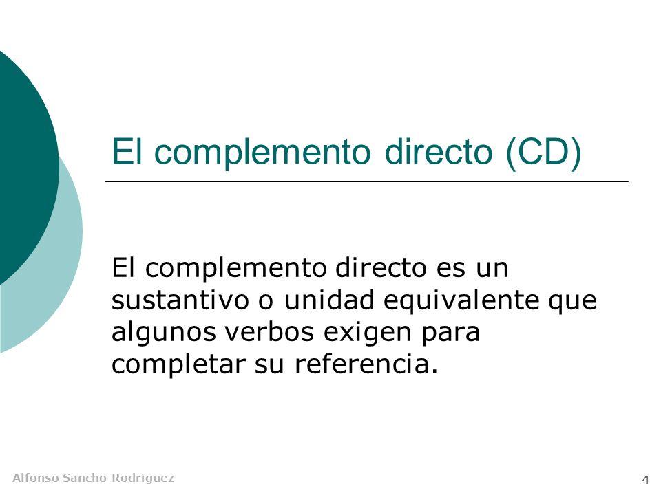 Alfonso Sancho Rodríguez 4 El complemento directo (CD) El complemento directo es un sustantivo o unidad equivalente que algunos verbos exigen para completar su referencia.