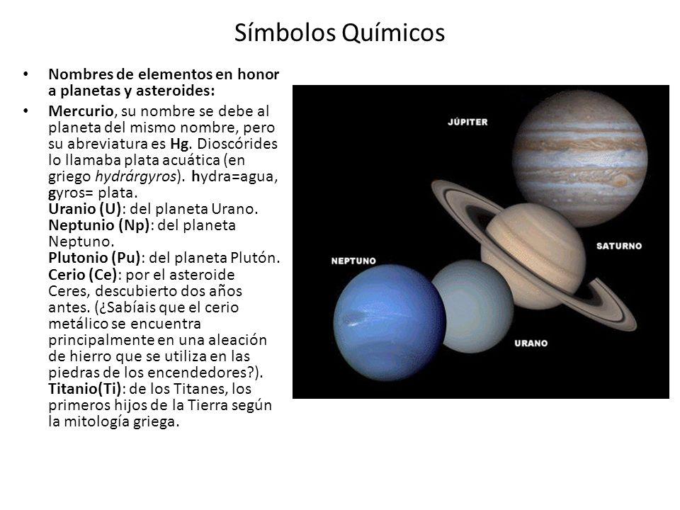 Símbolos Químicos Nombres de elementos en honor a planetas y asteroides: Mercurio, su nombre se debe al planeta del mismo nombre, pero su abreviatura es Hg.