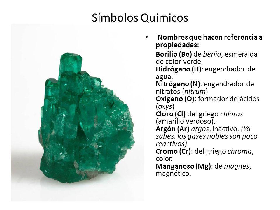 Símbolos Químicos Nombres que hacen referencia a propiedades: Berilio (Be) de beriio, esmeralda de color verde. Hidrógeno (H): engendrador de agua. Ni
