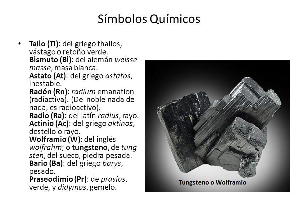 Símbolos Químicos Talio (Tl): del griego thallos, vástago o retoño verde. Bismuto (Bi): del alemán weisse masse, masa blanca. Astato (At): del griego