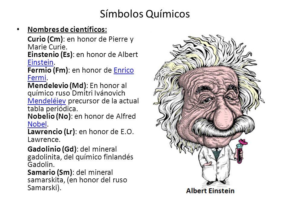 Símbolos Químicos Nombres de científicos: Curio (Cm): en honor de Pierre y Marie Curie. Einstenio (Es): en honor de Albert Einstein. Fermio (Fm): en h