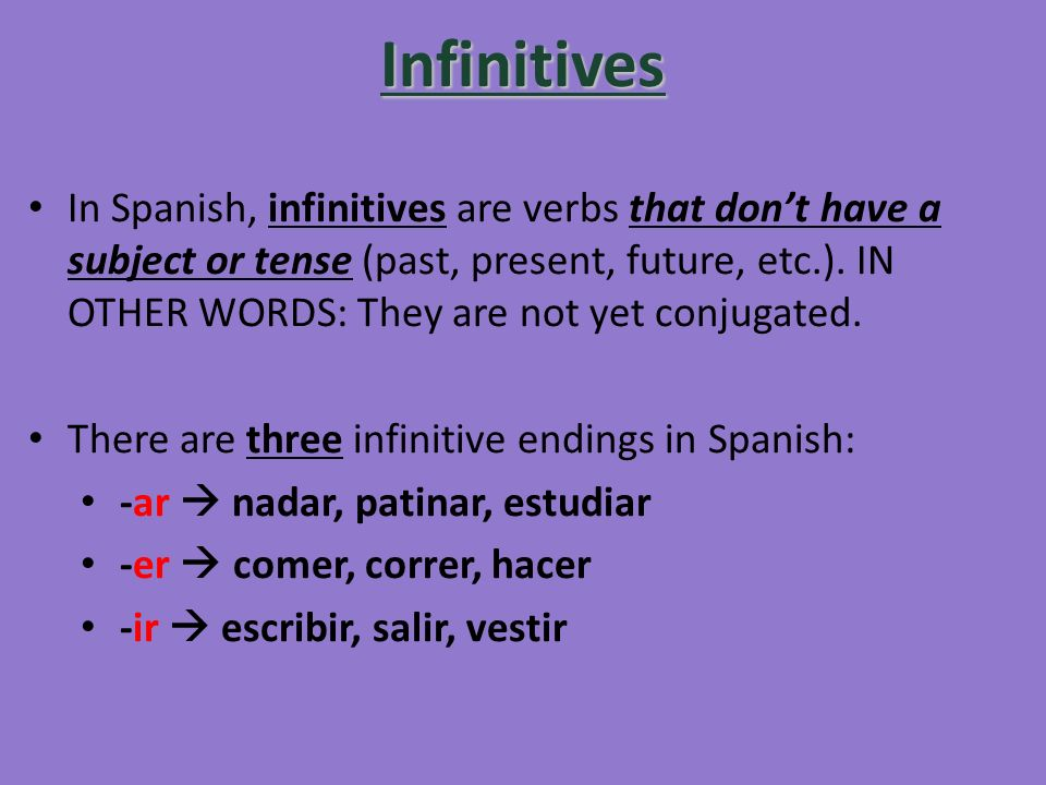 Infinitives In Spanish, infinitives are verbs that dont have a subject or tense (past, present, future, etc.). IN OTHER WORDS: They are not yet conjug