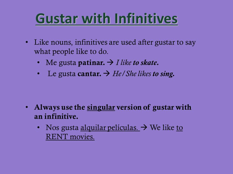 Gustar with Infinitives Like nouns, infinitives are used after gustar to say what people like to do. Me gusta patinar. I like to skate. Le gusta canta