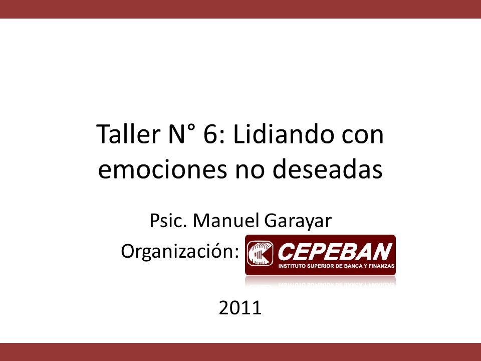 Taller N° 6: Lidiando con emociones no deseadas Psic. Manuel Garayar Organización: 2011