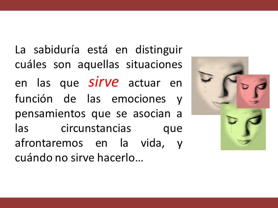 La sabiduría está en distinguir cuáles son aquellas situaciones en las que sirve actuar en función de las emociones y pensamientos que se asocian a las circunstancias que afrontaremos en la vida, y cuándo no sirve hacerlo…