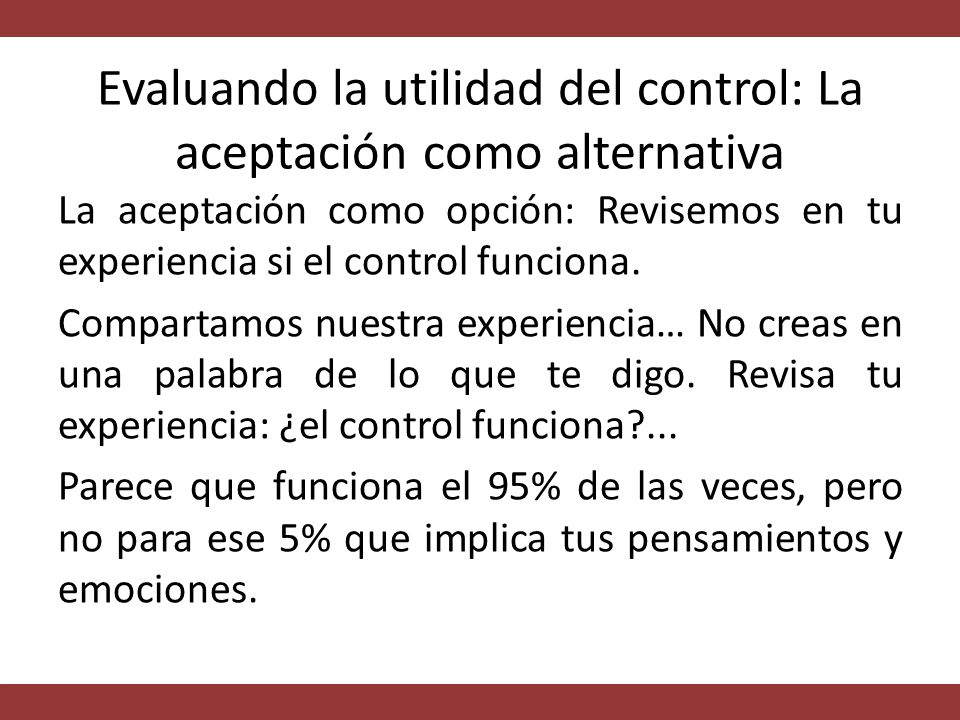 Evaluando la utilidad del control: La aceptación como alternativa La aceptación como opción: Revisemos en tu experiencia si el control funciona.