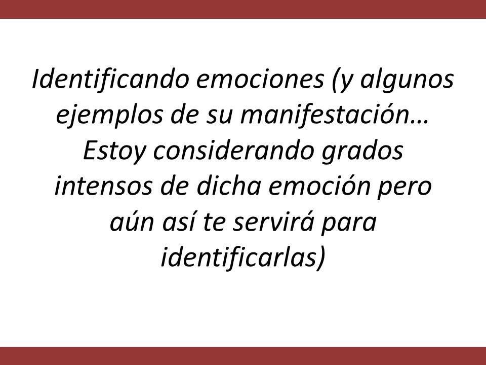 Identificando emociones (y algunos ejemplos de su manifestación… Estoy considerando grados intensos de dicha emoción pero aún así te servirá para identificarlas)