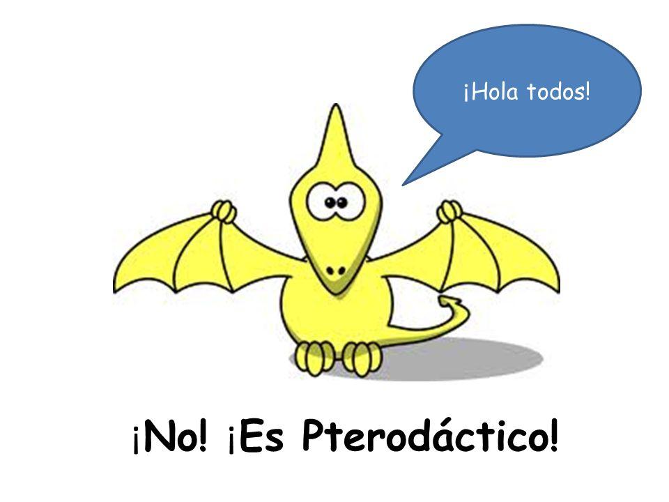 ¡ No! ¡ Es Pterodáctico! ¡ Hola todos!