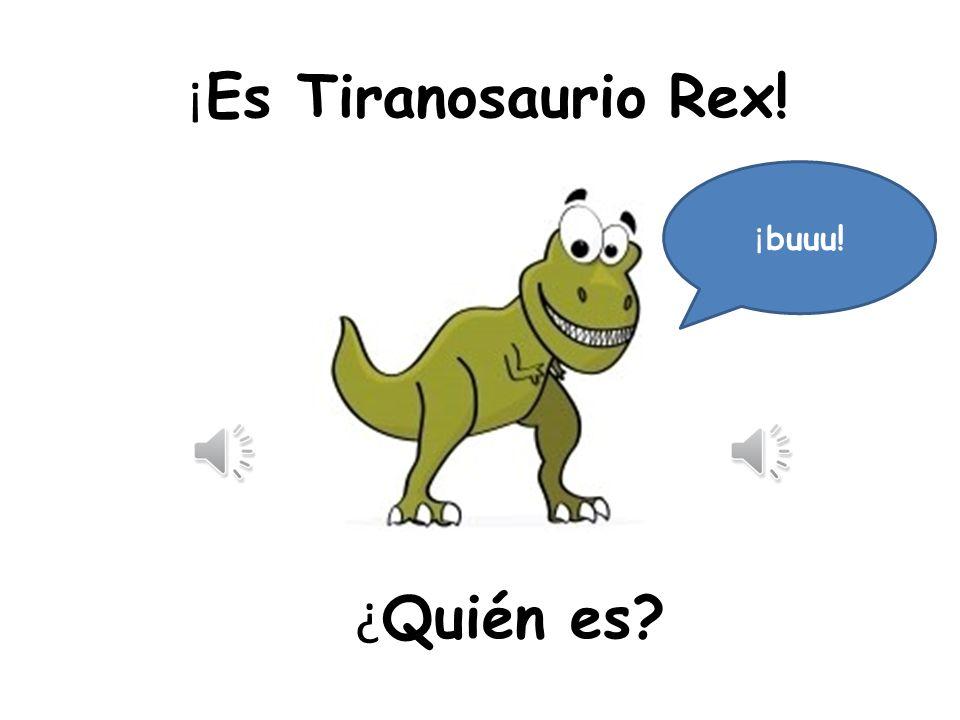 ¿ Quién es? ¡ buuu! ¡ Es Tiranosaurio Rex!