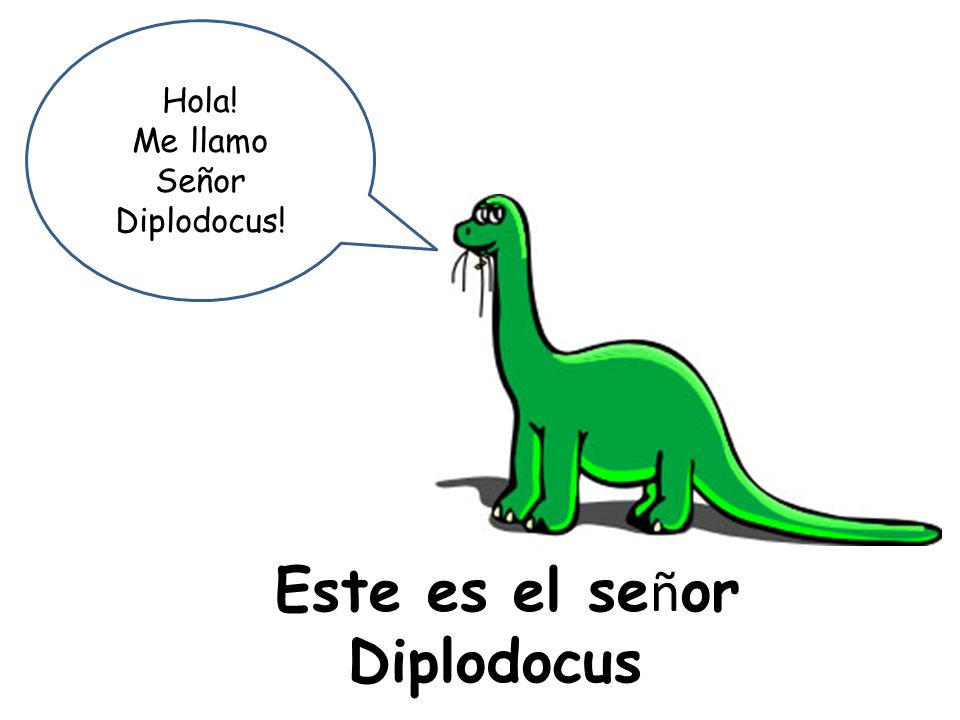 Este es el se ñ or Diplodocus Hola! Me llamo Señor Diplodocus!