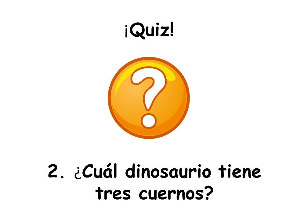 ¡ Quiz! 2. ¿ Cuál dinosaurio tiene tres cuernos?