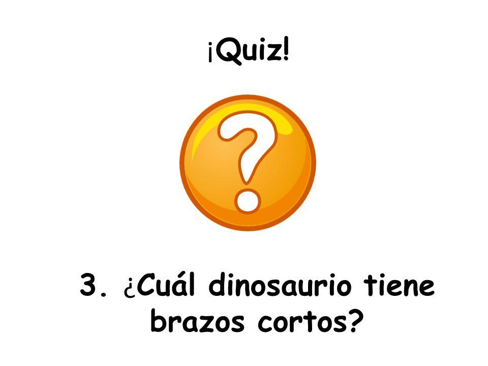 ¡ Quiz! 3. ¿ Cuál dinosaurio tiene brazos cortos?
