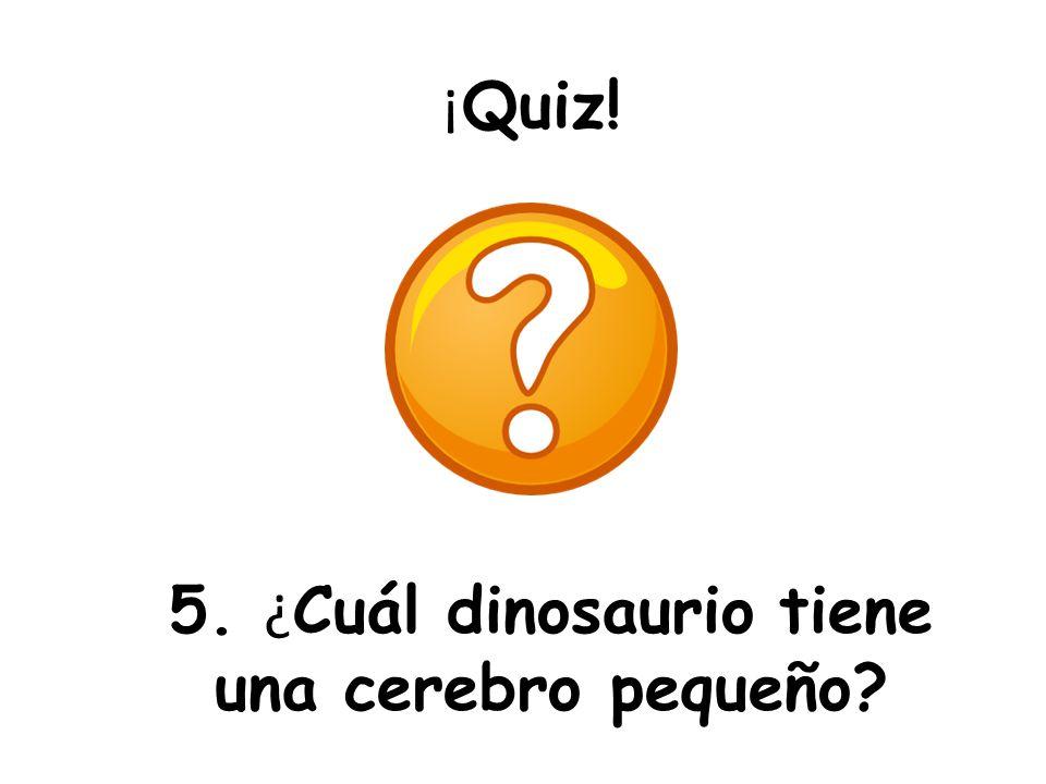 ¡ Quiz! 5. ¿ Cuál dinosaurio tiene una cerebro pequeño?