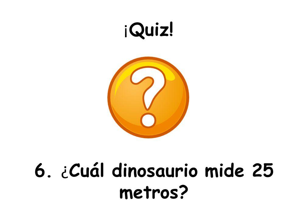 ¡ Quiz! 6. ¿ Cuál dinosaurio mide 25 metros?