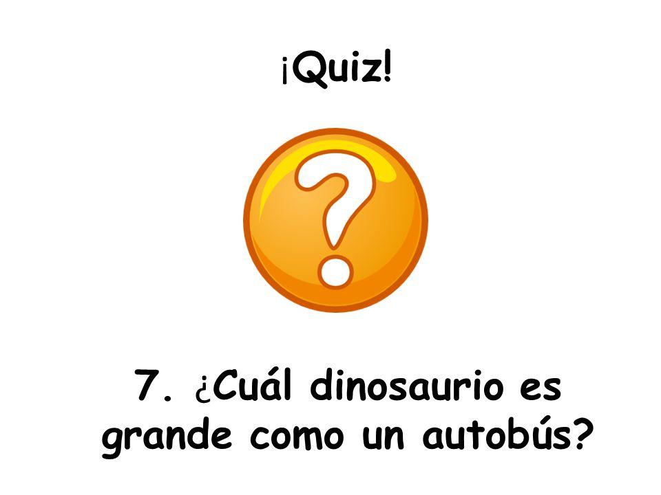 ¡ Quiz! 7. ¿ Cuál dinosaurio es grande como un autobús?