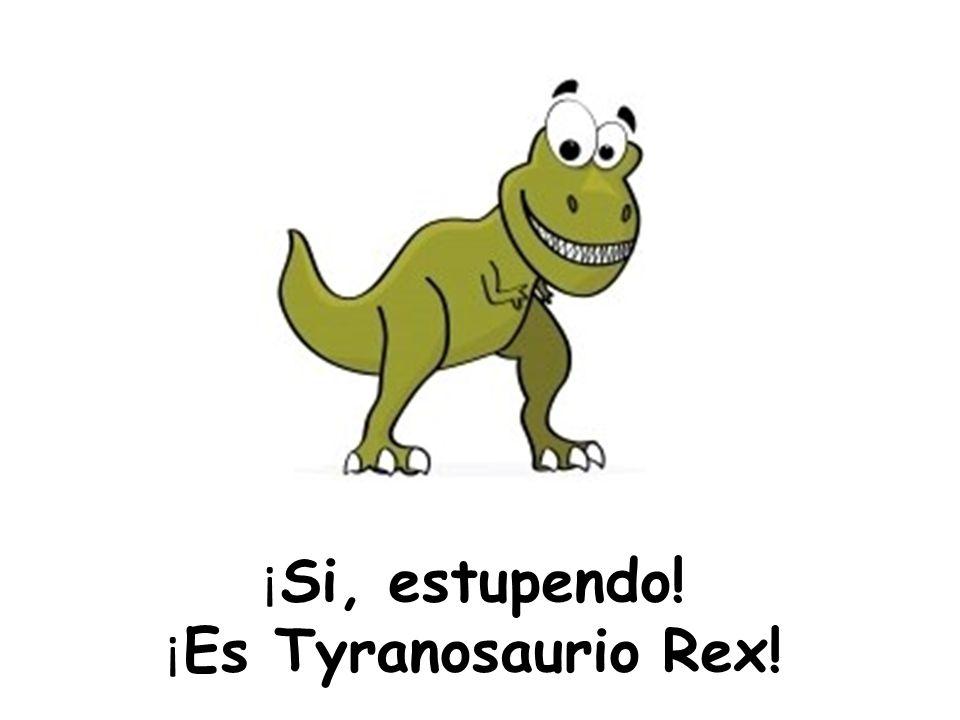 ¡ Si, estupendo! ¡ Es Tyranosaurio Rex!