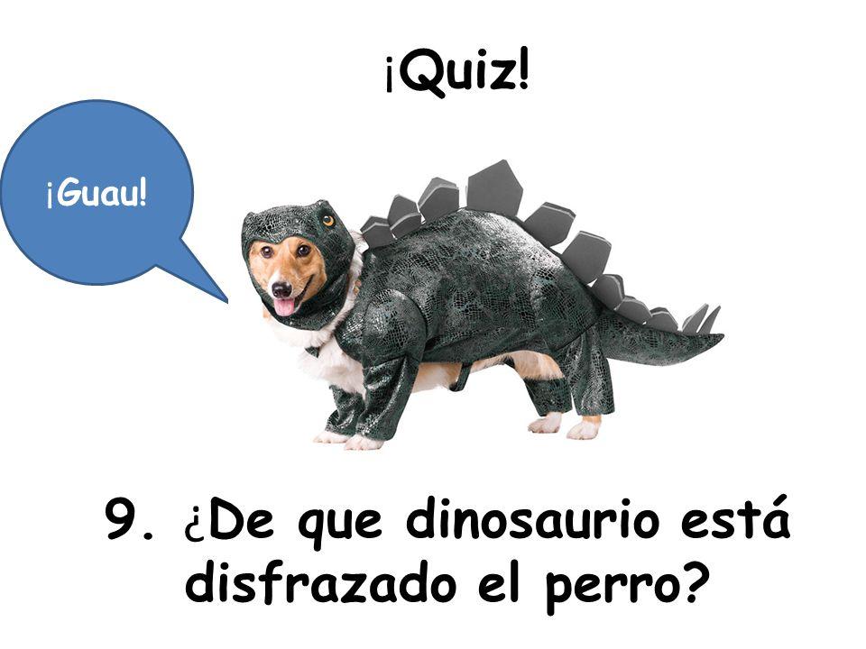 ¡ Quiz! 9. ¿ De que dinosaurio está disfrazado el perro? ¡ Guau!