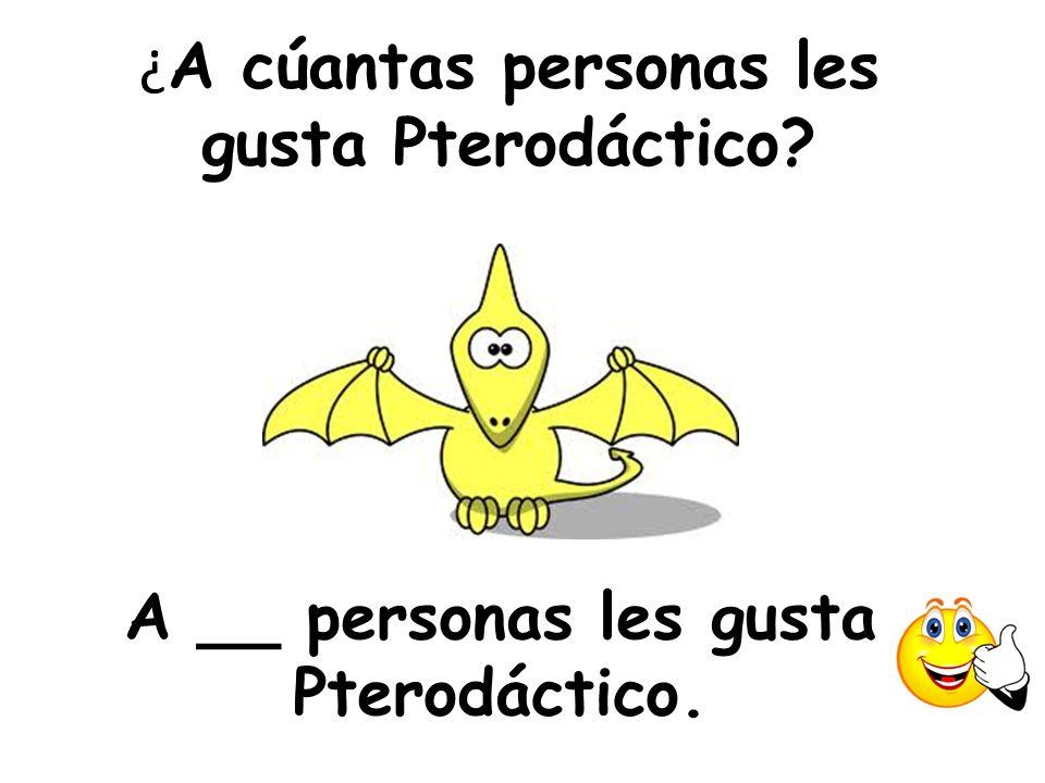 ¿ A cúantas personas les gusta Pterodáctico? A __ personas les gusta Pterodáctico.