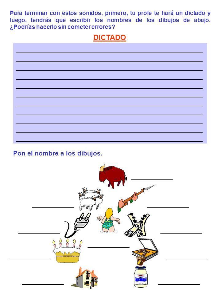 DICTADO ______________________________________________ _________ Para terminar con estos sonidos, primero, tu profe te hará un dictado y luego, tendrás que escribir los nombres de los dibujos de abajo.