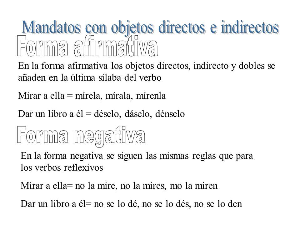 En la forma afirmativa los objetos directos, indirecto y dobles se añaden en la última sílaba del verbo Mirar a ella = mírela, mírala, mírenla Dar un