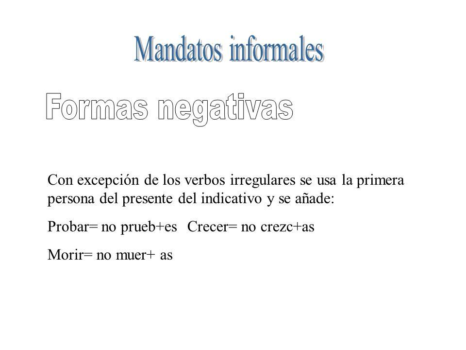 Con excepción de los verbos irregulares se usa la primera persona del presente del indicativo y se añade: Probar= no prueb+esCrecer= no crezc+as Morir