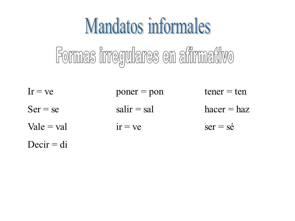 Ir = veponer = pontener = ten Ser = sesalir = sal hacer = haz Vale = valir = veser = sé Decir = di