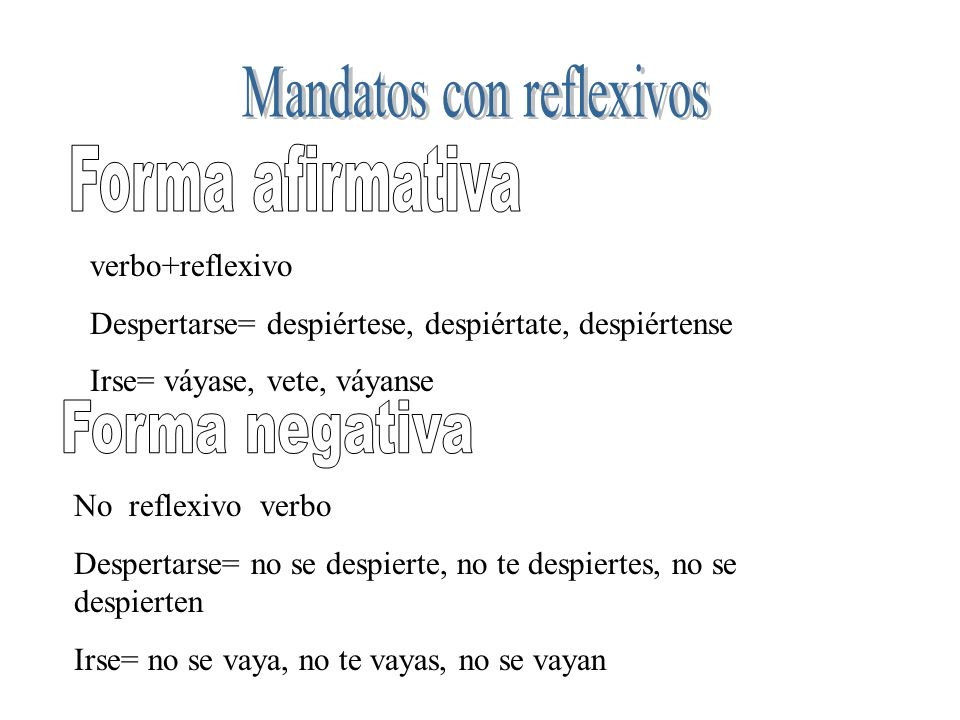 verbo+reflexivo Despertarse= despiértese, despiértate, despiértense Irse= váyase, vete, váyanse No reflexivo verbo Despertarse= no se despierte, no te