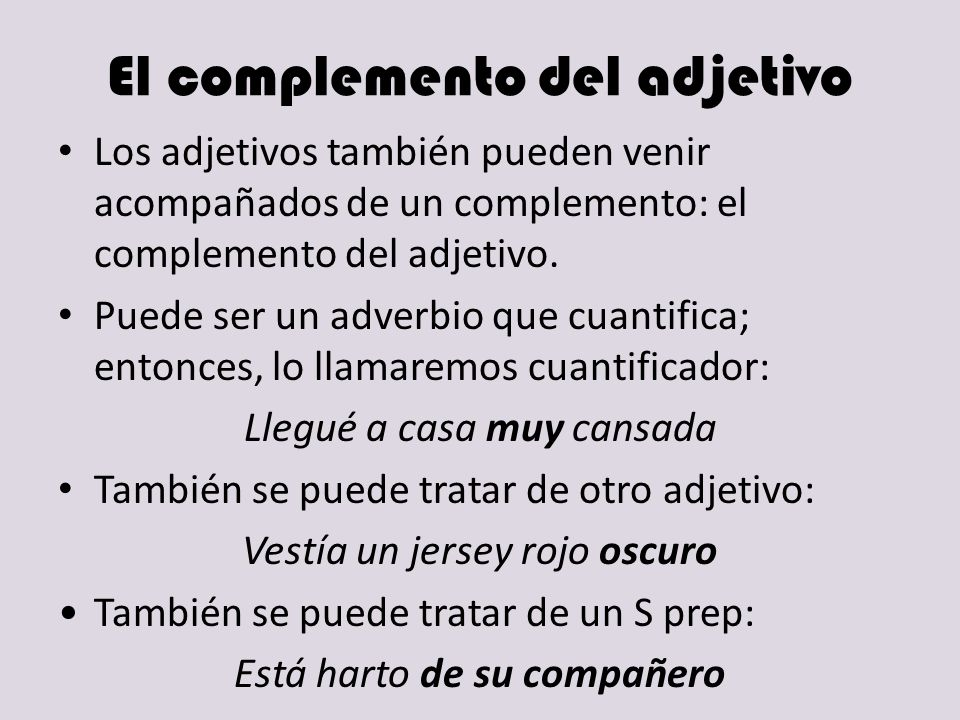 El complemento del adjetivo Los adjetivos también pueden venir acompañados de un complemento: el complemento del adjetivo. Puede ser un adverbio que c