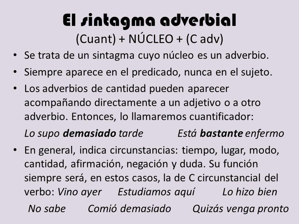 El sintagma adverbial (Cuant) + NÚCLEO + (C adv) Se trata de un sintagma cuyo núcleo es un adverbio. Siempre aparece en el predicado, nunca en el suje