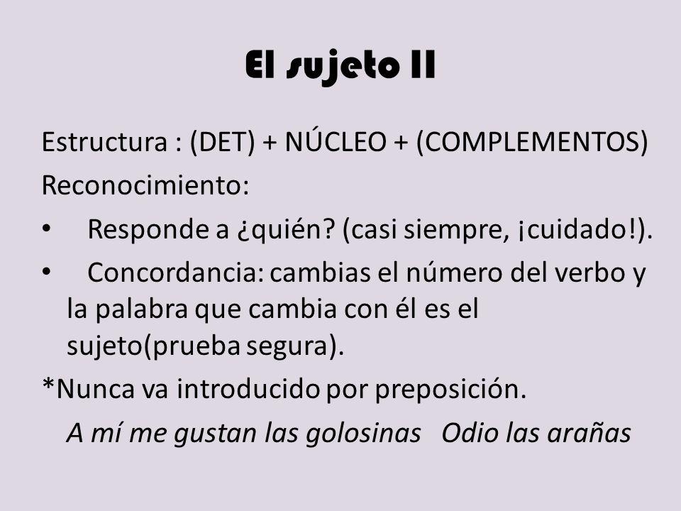 El sujeto II Estructura : (DET) + NÚCLEO + (COMPLEMENTOS) Reconocimiento: Responde a ¿quién? (casi siempre, ¡cuidado!). Concordancia: cambias el númer