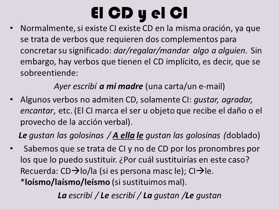 El CD y el CI Normalmente, si existe CI existe CD en la misma oración, ya que se trata de verbos que requieren dos complementos para concretar su sign