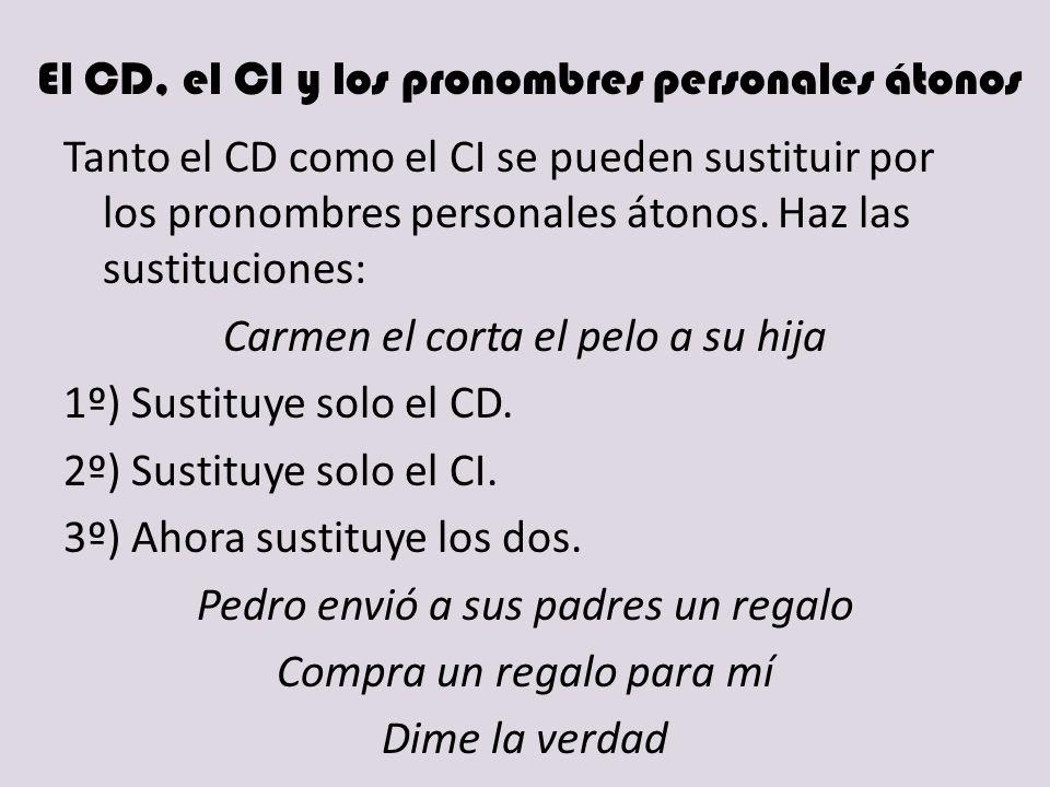 El CD, el CI y los pronombres personales átonos Tanto el CD como el CI se pueden sustituir por los pronombres personales átonos. Haz las sustituciones