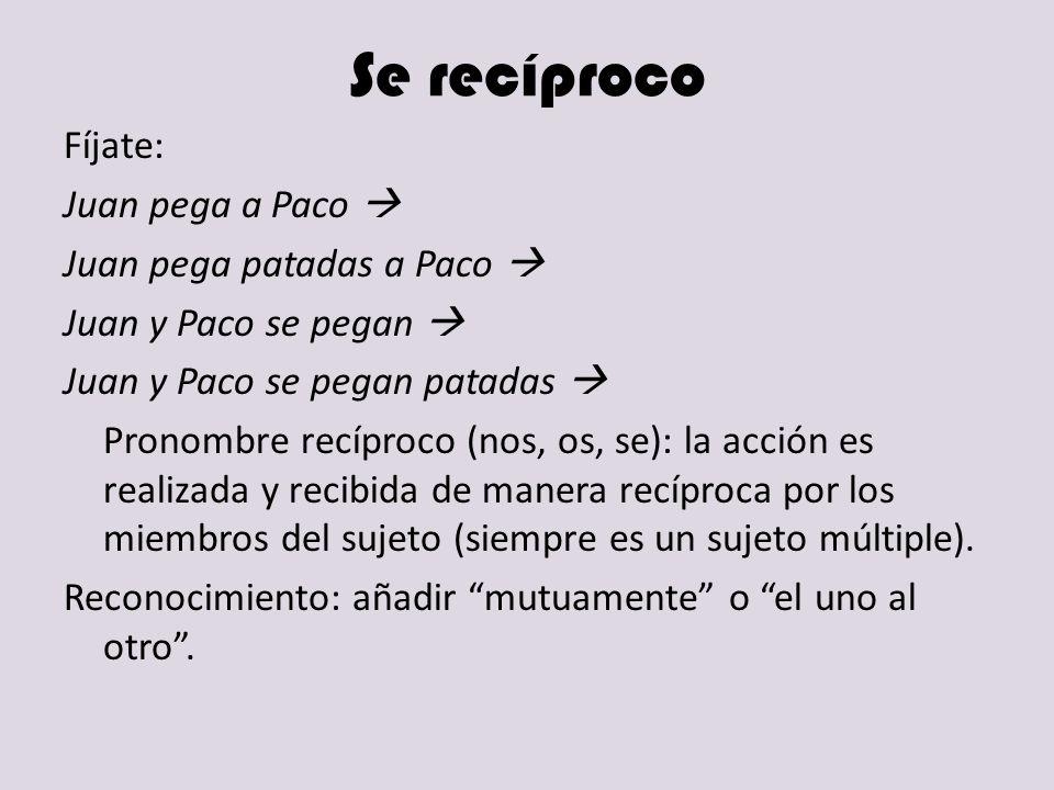 Se recíproco Fíjate: Juan pega a Paco Juan pega patadas a Paco Juan y Paco se pegan Juan y Paco se pegan patadas Pronombre recíproco (nos, os, se): la