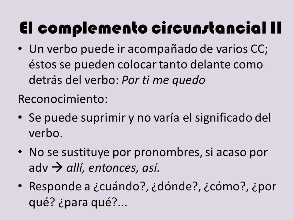 El complemento circunstancial II Un verbo puede ir acompañado de varios CC; éstos se pueden colocar tanto delante como detrás del verbo: Por ti me que