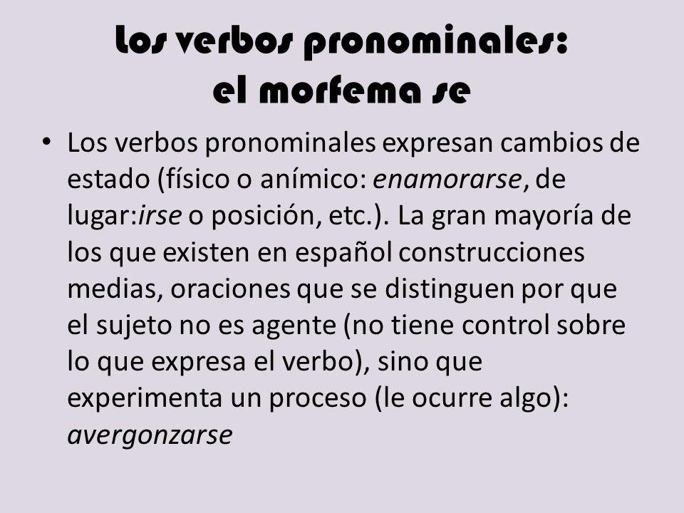 Los verbos pronominales: el morfema se Los verbos pronominales expresan cambios de estado (físico o anímico: enamorarse, de lugar:irse o posición, etc