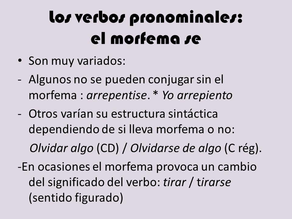 Los verbos pronominales: el morfema se Son muy variados: -Algunos no se pueden conjugar sin el morfema : arrepentise. * Yo arrepiento -Otros varían su