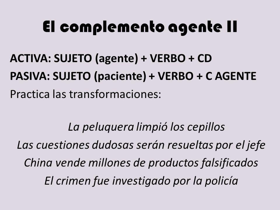 El complemento agente II ACTIVA: SUJETO (agente) + VERBO + CD PASIVA: SUJETO (paciente) + VERBO + C AGENTE Practica las transformaciones: La peluquera